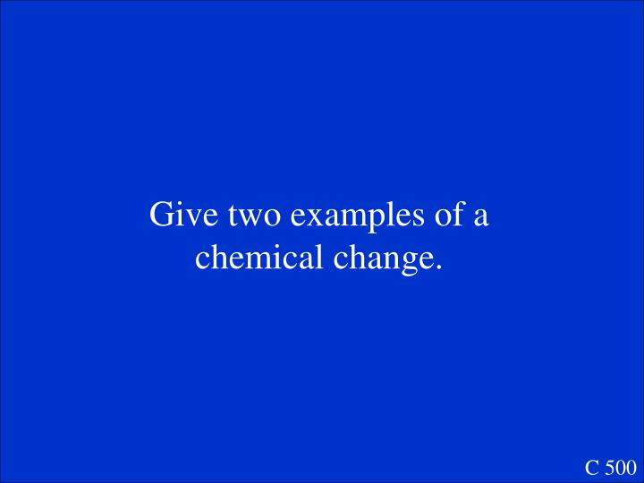 Give two examples of a chemical change.