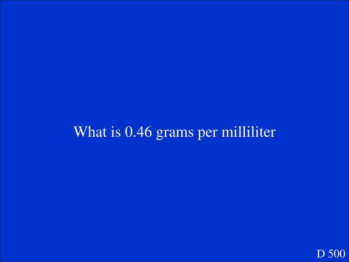 What is 0.46 grams per milliliter