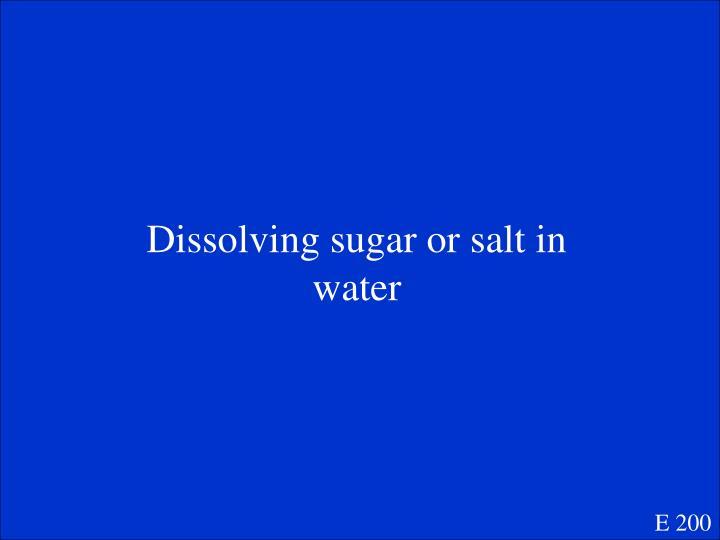 Dissolving sugar or salt in water