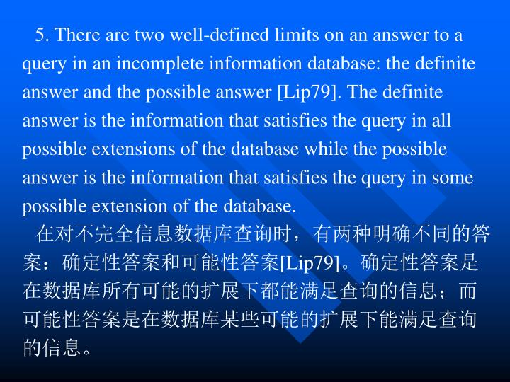 5.There are two well-defined limits on an answer to a query in an incomplete information database: the definite answer and the possible answer [Lip79]. The definite answer is the information that satisfies the query in all possible extensions of the database while the possible answer is the information that satisfies the query in some possible extension of the database.
