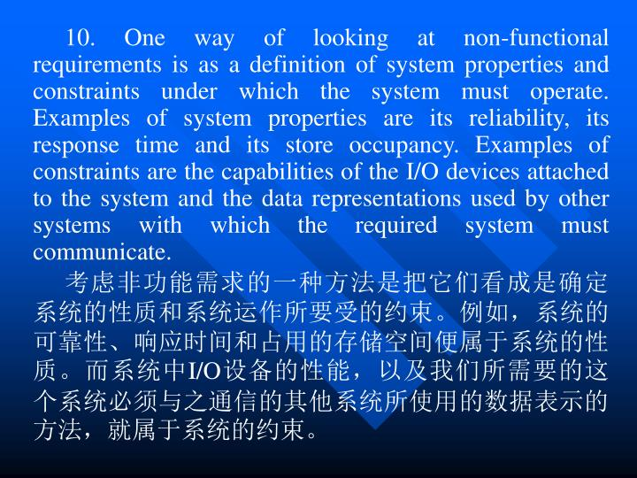 10. One way of looking at non-functional requirements is as a definition of system properties and constraints under which the system must operate. Examples of system properties are its reliability, its response time and its store occupancy. Examples of constraints are the capabilities of the I/O devices attached to the system and the data representations used by other systems with which the required system must communicate.