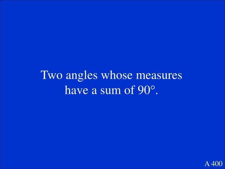 Two angles whose measures have a sum of 90