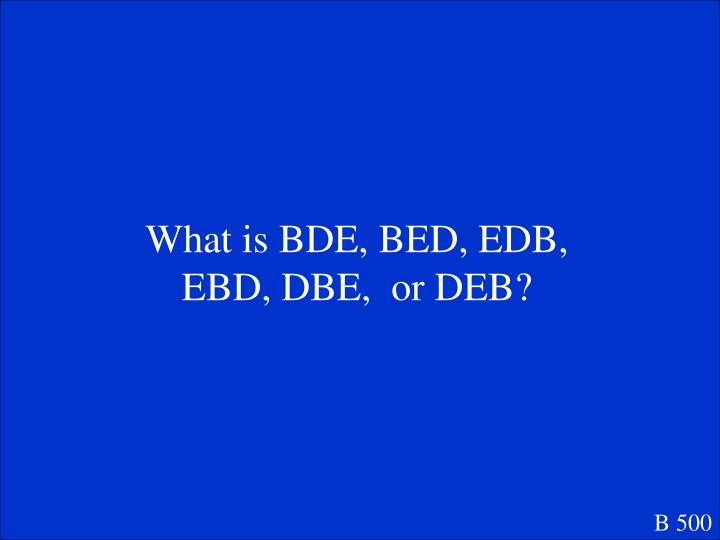 What is BDE, BED, EDB, EBD, DBE,  or