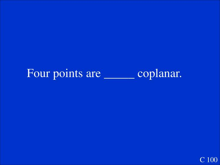 Four points are _____ coplanar.