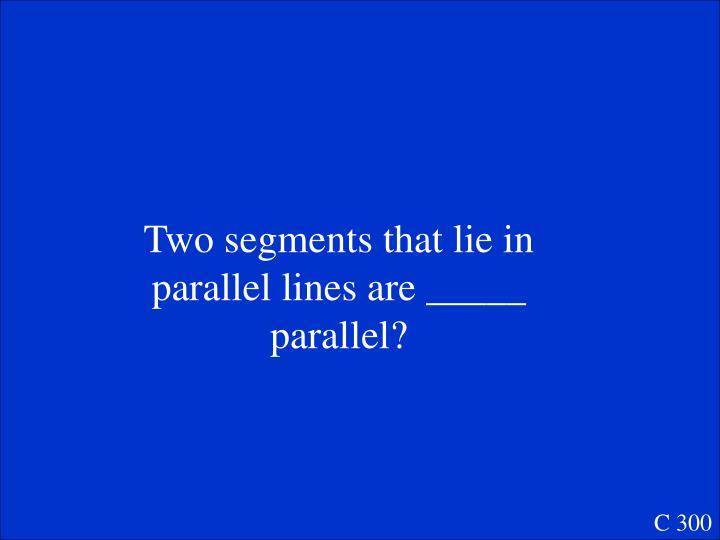 Two segments that lie in parallel lines are _____