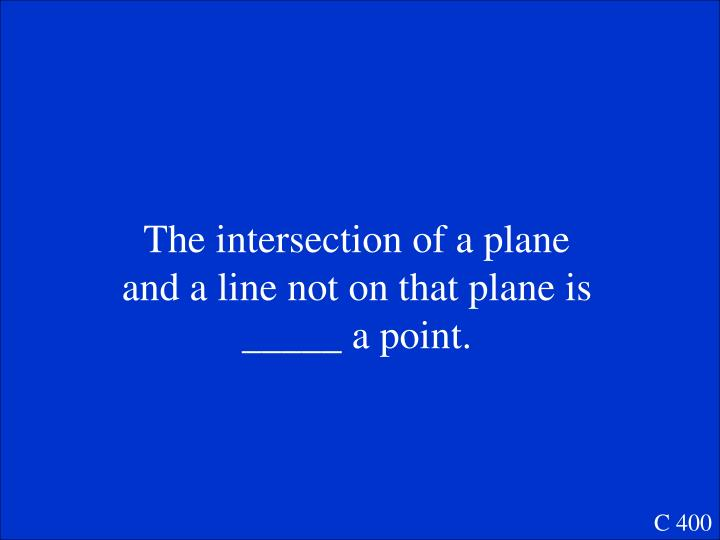 The intersection of a plane and a line not on that plane is _____ a point.