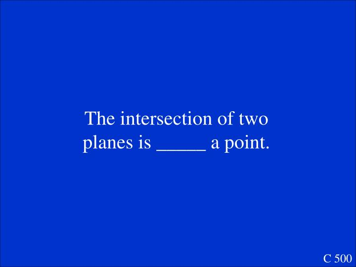 The intersection of two planes is _____ a point.