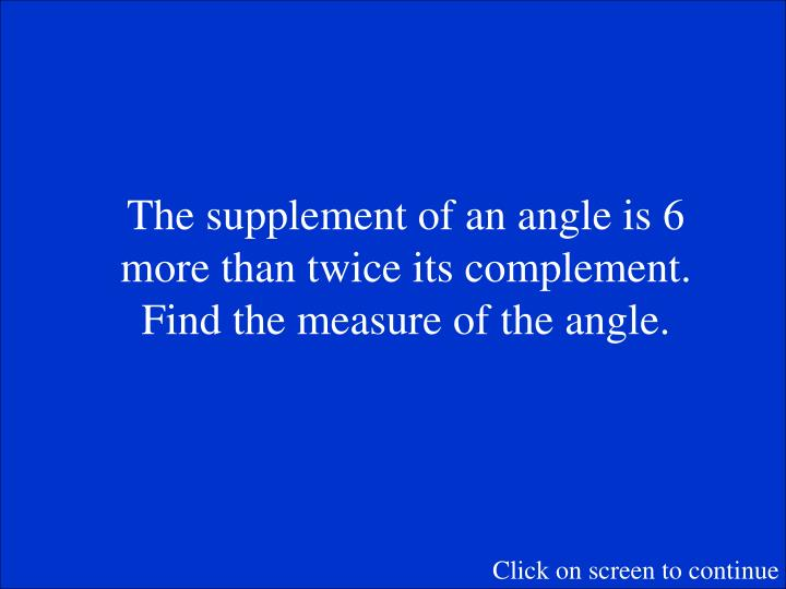 The supplement of an angle is 6 more than twice its complement.  Find the measure of the angle.