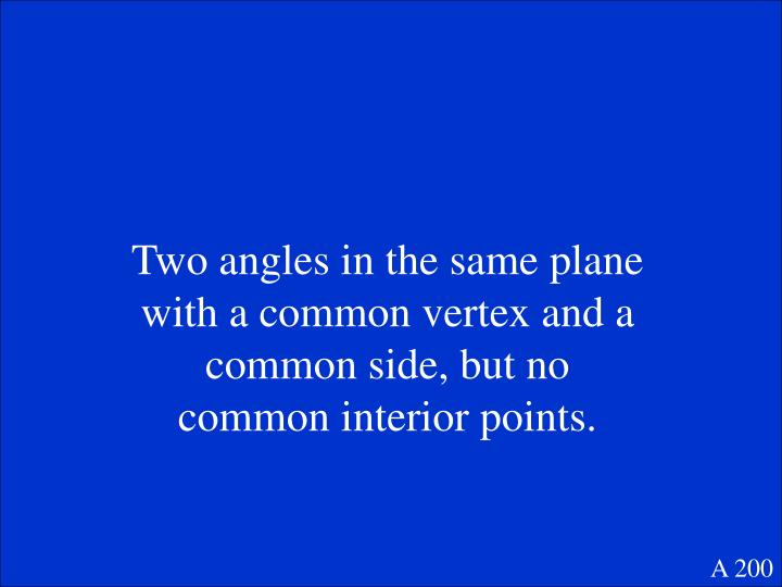 Two angles in the same plane with a common vertex and a common side, but no common interior points.