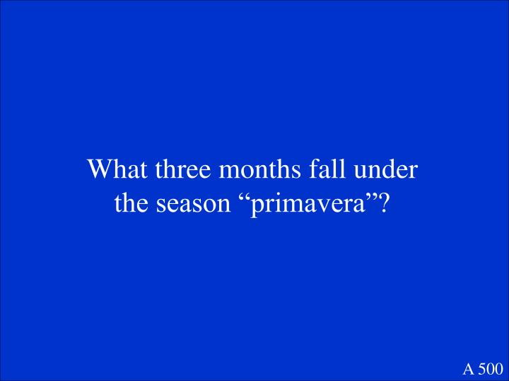 "What three months fall under the season ""primavera""?"