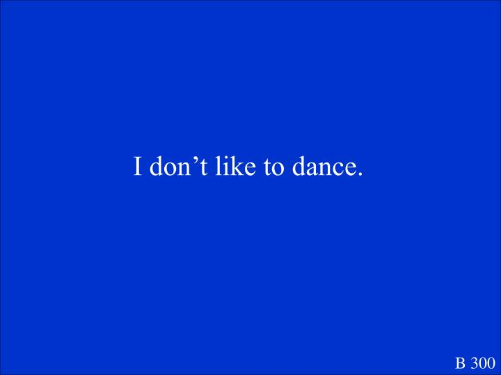 I don't like to dance.