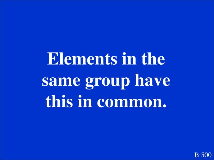 Elements in the same group have this in common.