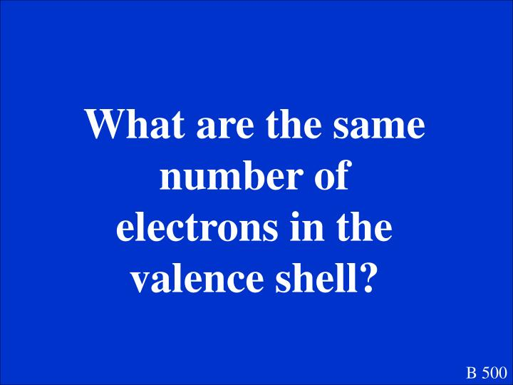 What are the same number of electrons in the valence shell?