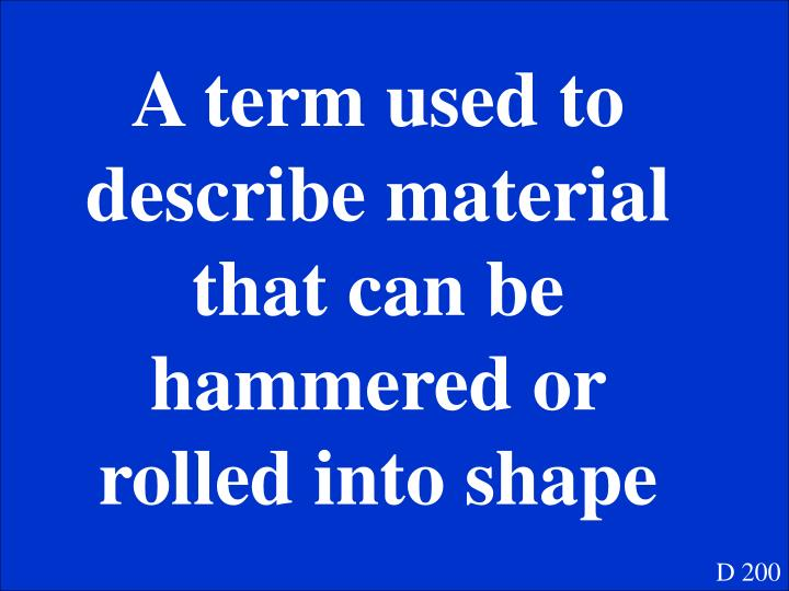 A term used to describe material that can be hammered or rolled into shape