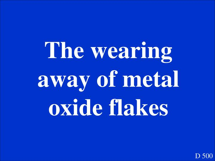 The wearing away of metal oxide flakes