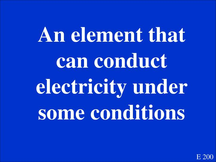 An element that can conduct electricity under some conditions