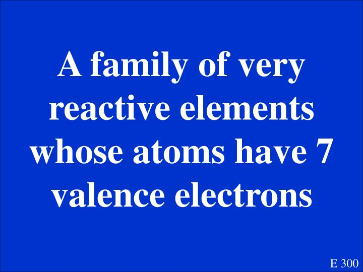 A family of very reactive elements whose atoms have 7 valence electrons