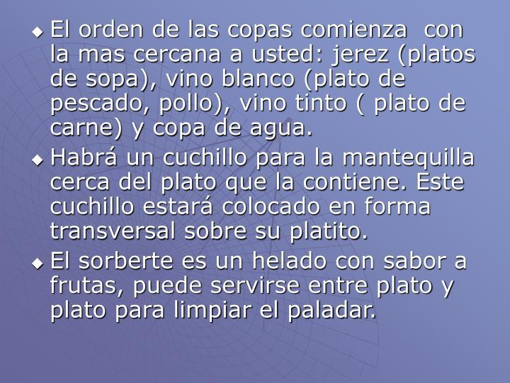 El orden de las copas comienza  con la mas cercana a usted: jerez (platos de sopa), vino blanco (plato de pescado, pollo), vino tinto ( plato de carne) y copa de agua.