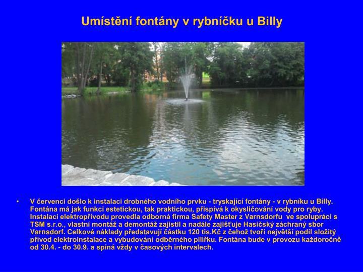 V červenci došlo k instalaci drobného vodního prvku - tryskající fontány - v rybníku u Billy. Fontána má jak funkci estetickou, tak praktickou, přispívá k okysličování vody pro ryby. Instalaci elektropřívodu provedla odborná firma Safety Master zVarnsdorfu ve spolupráci s TSM s.r.o., vlastní montáža demontáž zajistil a nadále zajišťujeHasičský záchraný sbor Varnsdorf.Celkové náklady představují částku 120 tis.Kč z čehož tvoří největší podíl složitý přívod elektroinstalace a vybudování odběrného pilířku.Fontána bude v provozu každoročně od 30.4. - do 30.9. a spíná vždy v časových intervalech.