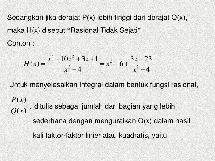 Sedangkan jika derajat P(x) lebih tinggi dari derajat Q(x), maka H(x) disebut