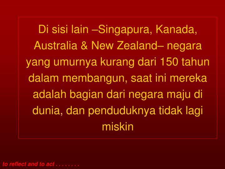 Di sisi lain –Singapura, Kanada, Australia & New Zealand– negara yang umurnya kurang dari 150 tahun dalam membangun, saat ini mereka adalah bagian dari negara maju di dunia, dan penduduknya tidak lagi miskin