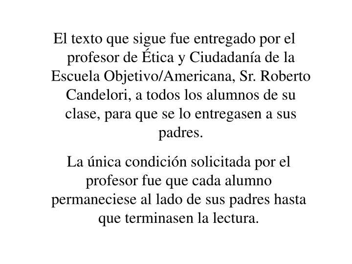 El texto que sigue fue entregado por el profesor de Ética y Ciudadanía de la  Escuela Objetivo/Americana, Sr. Roberto Candelori, a todos los alumnos de su clase, para que se lo entregasen a sus padres.