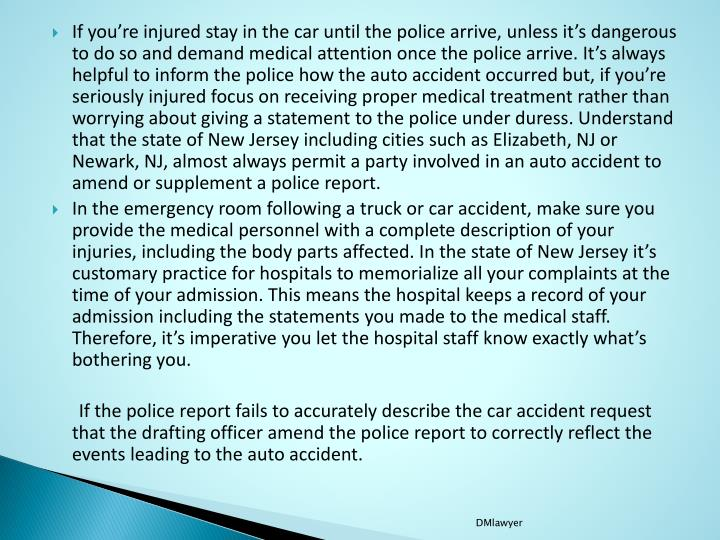 If you're injured stay in the car until the police arrive, unless it's dangerous to do so and demand medical attention once the police arrive. It's always helpful to inform the police how the auto accident occurred but, if you're seriously injured focus on receiving proper medical treatment rather than worrying about giving a statement to the police under duress. Understand that the state of New Jersey including cities such as Elizabeth, NJ or Newark, NJ, almost always permit a party involved in an auto accident to amend or supplement a police report.