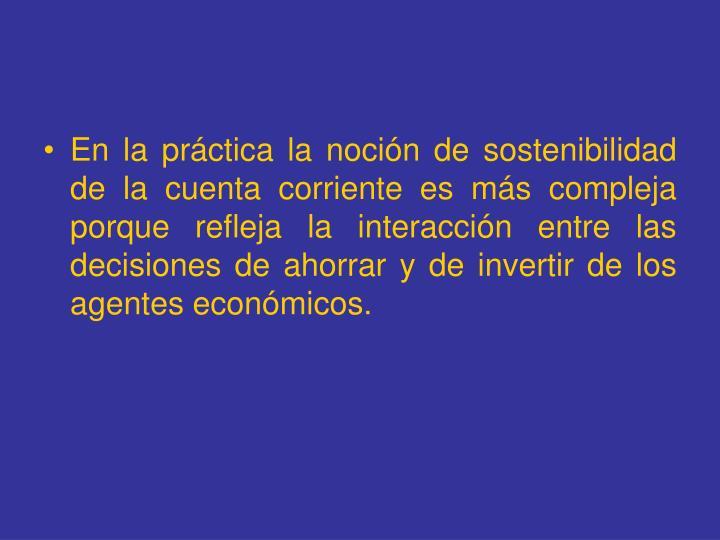 En la práctica la noción de sostenibilidad de la cuenta corriente es más compleja porque refleja la interacción entre las decisiones de ahorrar y de invertir de los agentes económicos.