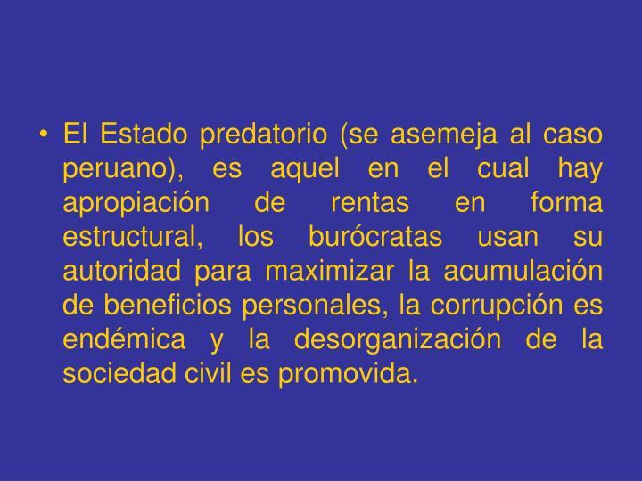 El Estado predatorio (se asemeja al caso peruano), es aquel en el cual hay apropiación de rentas en forma estructural, los burócratas usan su autoridad para maximizar la acumulación de beneficios personales, la corrupción es endémica y la desorganización de la  sociedad civil es promovida.