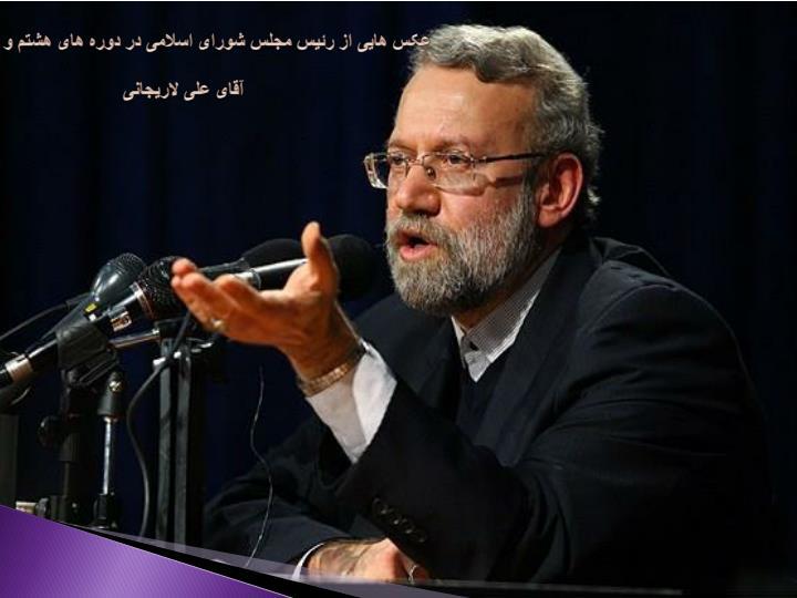 عکس هایی از رئیس مجلس شورای اسلامی در دوره های هشتم و نهم(فعلی)