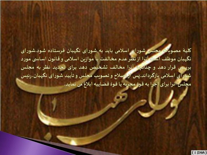 کلیۀ مصوبات مجلس شورای اسلامی باید به شورای نگهبان فرستاده شود.شورای نگهبان موظف است آنرا از نظر عدم