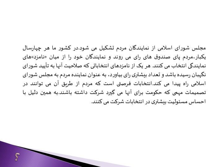 مجلس شورای اسلامی از نمایندگان مردم تشکیل می شود.در کشور ما هر چهارسال یکبار،مردم پای صندوق های رای می روند و نمایندگان خود را از میان «نامزد»های نمایندگی انتخاب می کنند. هر یک از نامزدهای انتخاباتی که صلاحیت آنها به تأیید شورای نگهبان رسیده باشد