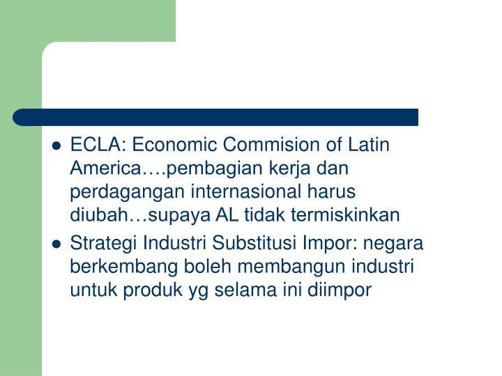 ECLA: Economic Commision of Latin America….pembagian kerja dan perdagangan internasional harus diubah…supaya AL tidak termiskinkan