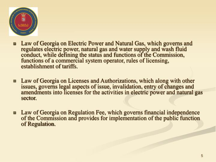 Law of Georgia on Electric Power and Natural Gas, which governs and regulates electric power, natural gas and water supply and wash fluid conduct, while defining the status and functions of the Commission, functions of a commercial system operator, rules of licensing, establishment of tariffs.