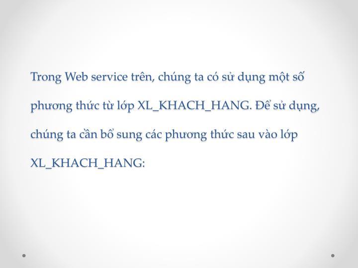 Trong Web service trên, chúng ta có sử dụng một số phương thức từ lớp XL_KHACH_HANG. Để sử dụng, chúng ta cần bổ sung các phương thức sau vào lớp XL_KHACH_HANG: