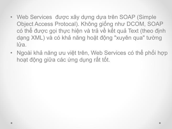 """Web Services  được xây dựng dựa trên SOAP (Simple Object Access Protocal). Không giống như DCOM, SOAP có thể được gọi thực hiện và trả về kết quả Text (theo định dạng XML) và có khả năng hoặt động """"xuyên qua"""" tường lửa."""
