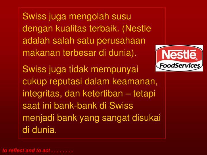 Swiss juga mengolah susu dengan kualitas terbaik. (Nestle adalah salah satu perusahaan makanan terbesar di dunia).