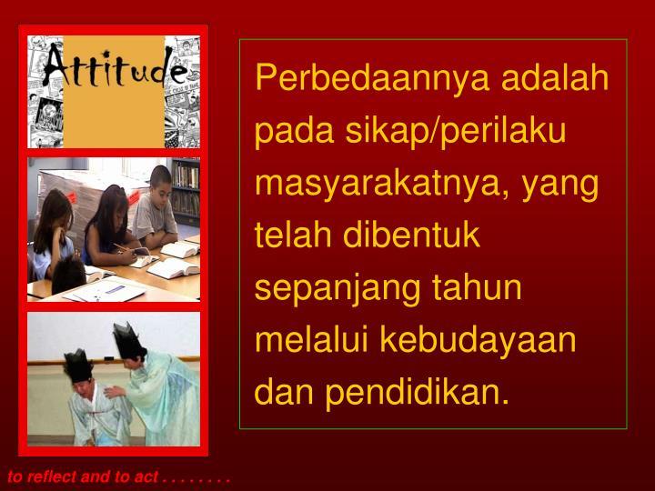 Perbedaannya adalah pada sikap/perilaku masyarakatnya, yang telah dibentuk sepanjang tahun melalui kebudayaan dan pendidikan.