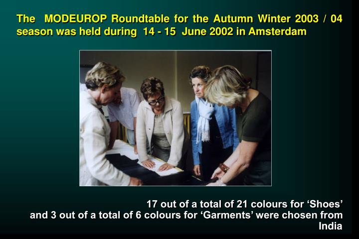 The  MODEUROP Roundtable for the Autumn Winter 2003 / 04 season was held during  14 - 15  June 2002 ...