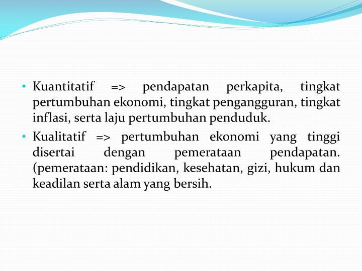 Kuantitatif => pendapatan perkapita, tingkat pertumbuhan ekonomi, tingkat pengangguran, tingkat inflasi, serta laju pertumbuhan penduduk.