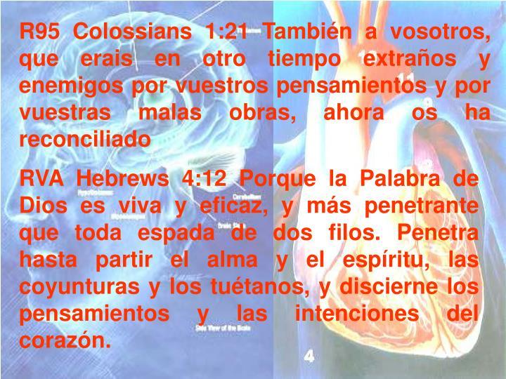 R95 Colossians 1:21 También a vosotros, que erais en otro tiempo extraños y enemigos por vuestros pensamientos y por vuestras malas obras, ahora os ha reconciliado