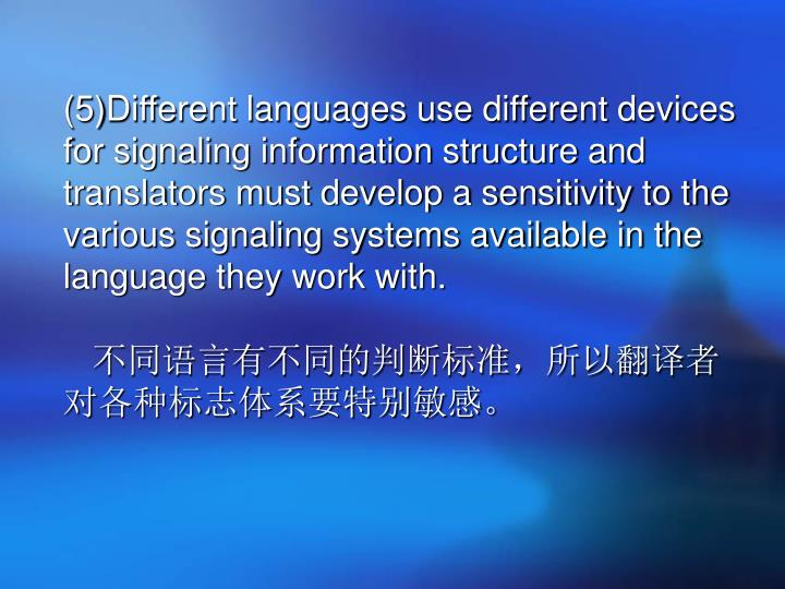(5)Different languages use different devices for signaling information structure and translators must develop a sensitivity to the various signaling systems available in the language they work with.