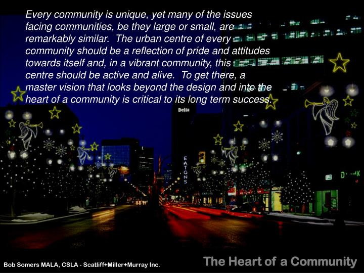 Every community is unique, yet many of the issues facing communities, be they large or small, are remarkably similar.  The urban centre of every community should be a reflection of pride and attitudes towards itself and, in a vibrant community, this     centre should be active and alive.  To get there, a master vision that looks beyond the design and into the heart of a community is critical to its long term success.