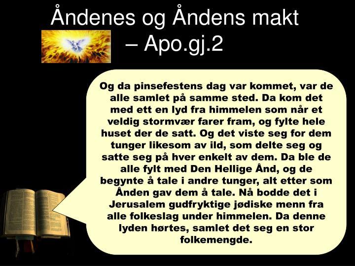 Og da pinsefestens dag var kommet, var de alle samlet på samme sted. Da kom det med ett en lyd fra himmelen som når et veldig stormvær farer fram, og fylte hele huset der de satt. Og det viste seg for dem tunger likesom av ild, som delte seg og satte seg på hver enkelt av dem. Da ble de alle fylt med Den Hellige Ånd, og de begynte å tale i andre tunger, alt etter som Ånden gav dem å tale. Nå bodde det i Jerusalem gudfryktige jødiske menn fra alle folkeslag under himmelen. Da denne lyden hørtes, samlet det seg en stor folkemengde.