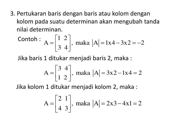 3. Pertukaran baris dengan baris atau kolom dengan kolom pada suatu determinan akan mengubah tanda nilai determinan.