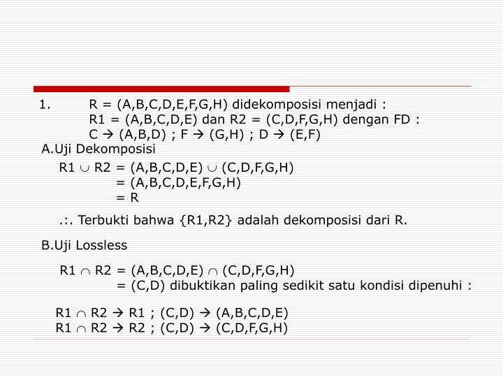 1. R = (A,B,C,D,E,F,G,H) didekomposisi menjadi :