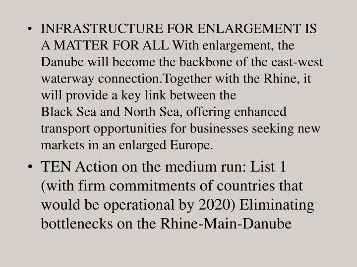 INFRASTRUCTURE FOR ENLARGEMENT IS A MATTER FOR ALL With enlargement, the Danube will become the backbone of the east-west waterway connection.Together with the Rhine, it will provide a key link between the