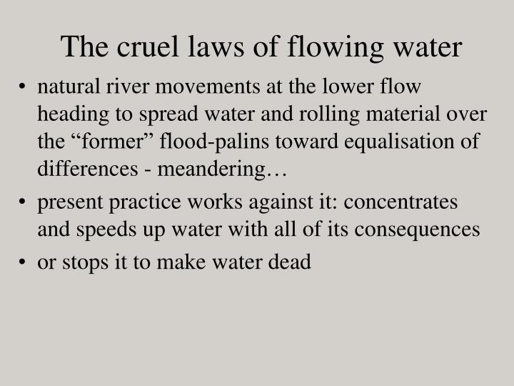 The cruel laws of flowing water