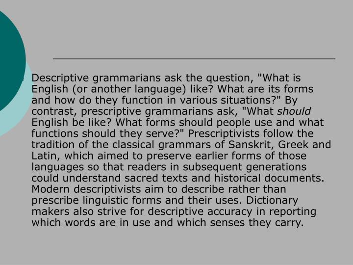 "Descriptive grammarians ask the question, ""What is English (or another language) like? What are its forms and how do they function in various situations?"" By contrast, prescriptive grammarians ask, ""What"