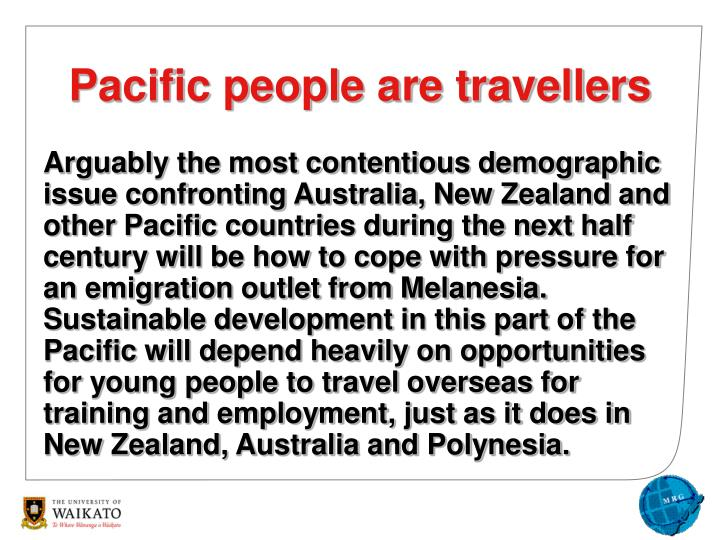 Arguably the most contentious demographic issue confronting Australia, New Zealand and other Pacific countries during the next half century will be how to cope with pressure for an emigration outlet from Melanesia.  Sustainable development in this part of the Pacific will depend heavily on opportunities for young people to travel overseas for training and employment, just as it does in New Zealand, Australia and Polynesia.